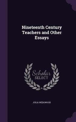 Nineteenth Century Teachers and Other Essays - Wedgwood, Julia