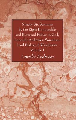 Ninety-Six Sermons by the Right Honourable and Reverend Father in God, Lancelot Andrewes, Sometime Lord Bishop of Winchester, Volume One - Andrewes, Lancelot