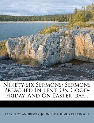 Ninety-Six Sermons: Sermons Preached in Lent, on Good-Friday, and on Easter-Day... - Andrewes, Lancelot, and John Posthumus Parkinson (Creator)