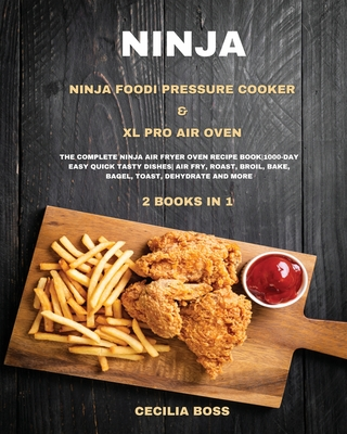 Ninja: 2 BOOKS IN 1: Ninja Foodi Pressure Cooker & XL Pro Air Oven. The Complete Ninja Air Fryer Oven Recipe Book1000-Day Easy Quick Tasty Dishes Air Fry, Roast, Broil, Bake, Bagel, Toast, Dehydrate and More - Boss, Cecilia