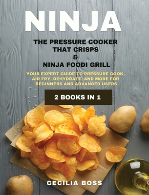 Ninja: 2 BOOKS IN 1: The Pressure Cooker that Crisps & Ninja Foodi Grill. Your Expert Guide to Pressure Cook, Air Fry, Dehydrate, and More for Beginners and Advanced Users - Boss, Cecilia