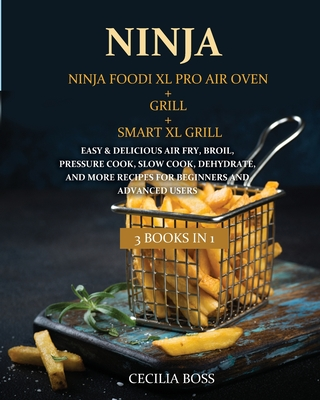 Ninja: 3 BOOKS IN 1: Ninja Foodi XL Pro Air Oven + Grill + Smart XL Grill. Easy & Delicious Air Fry, Broil, Pressure Cook, Slow Cook, Dehydrate, and More Recipes for Beginners and Advanced Users - Boss, Cecilia