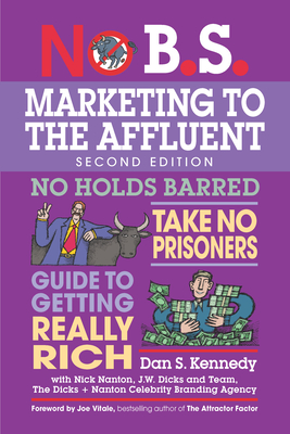 No B.S. Marketing to the Affluent: The Ultimate, No Holds Barred, Take No Prisoners Guide to Getting Really Rich - Kennedy, Dan S, and Nanton, Nick, Esq. (Contributions by)