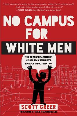 No Campus for White Men: The Transformation of Higher Education Into Hateful Indoctrination - Greer, Scott