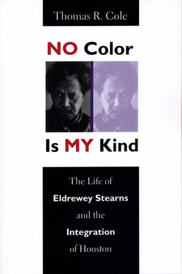 No Color Is My Kind: The Life of Eldrewey Stearns and the Integration of Houston - Cole, Thomas R, PhD