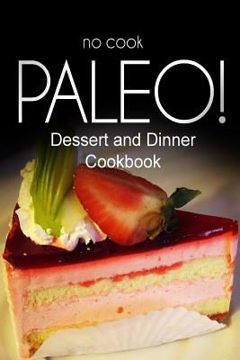No-Cook Paleo! - Dessert and Dinner Cookbook: Ultimate Caveman Cookbook Series, Perfect Companion for a Low Carb Lifestyle, and Raw Diet Food Lifestyle - Ben Plus Publishing No-Cook Paleo Series