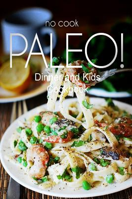 No-Cook Paleo! - Dinner and Kids Cookbook: Ultimate Caveman Cookbook Series, Perfect Companion for a Low Carb Lifestyle, and Raw Diet Food Lifestyle - Ben Plus Publishing No-Cook Paleo Series