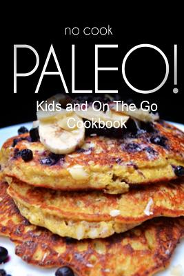 No-Cook Paleo! - Kids and on the Go Cookbook: Ultimate Caveman Cookbook Series, Perfect Companion for a Low Carb Lifestyle, and Raw Diet Food Lifestyle - Ben Plus Publishing No-Cook Paleo Series