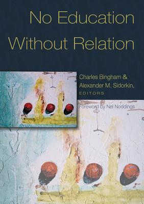No Education Without Relation: Foreword by Nel Noddings - Bingham, Charles (Editor), and Sidorkin, Alexander M (Editor)