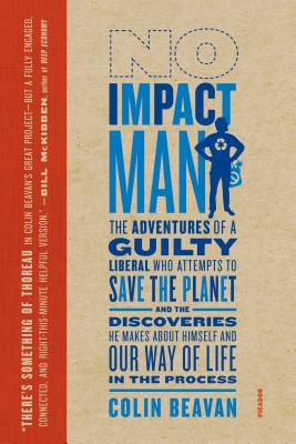 No Impact Man: The Adventures of a Guilty Liberal Who Attempts to Save the Planet, and the Discoveries He Makes about Himself and Our Way of Life in the Process - Beavan, Colin, PH.D.