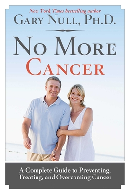 No More Cancer: A Complete Guide to Preventing, Treating, and Overcoming Cancer - Null, Gary