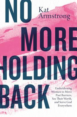 No More Holding Back: Emboldening Women to Move Past Barriers, See Their Worth, and Serve God Everywhere - Armstrong, Kat