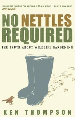 No Nettles Required: The Reassuring Truth about Wildlife Gardening - Thompson, Ken, and Thompson, Ken