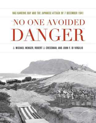 No One Avoided Danger: NAS Kaneohe Bay and the Japanese Attack of 7 December 1941 - Wenger, J. Michael, and Cressman, Robert J., and Virgilio, John F. Di