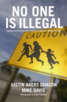 No One Is Illegal: Fighting Racism and State Violence on the U.S.-Mexico Border - Akers Chacon, Justin, and Davis, Mike, and Cardona, Julian (Photographer)