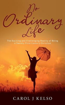 No Ordinary Life: The Exciting and Challenging Reality of Being a Twenty - First Century Christian - Kelso, Carol Jude, and Hanemann, Natalie (Editor), and Thomas, Mark (Cover design by)