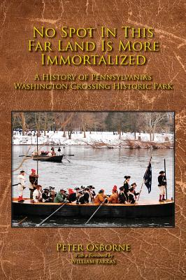 No Spot in This Far Land Is More Immortalized: A History of Pennsylvania's Washington Crossing Historic Park - Osborne, Peter, Mr., and Farkas, William (Foreword by)