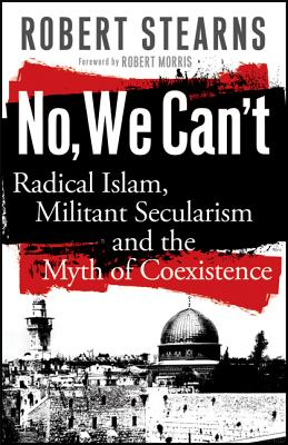 No, We Can't: Radical Islam, Militant Secularism and the Myth of Coexistence - Stearns, Robert, and Morris, Robert (Foreword by)