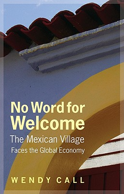No Word for Welcome: The Mexican Village Faces the Global Economy - Call, Wendy