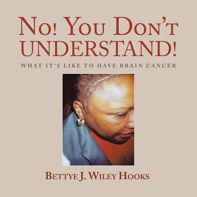 No! You Don't Understand!: What It's Like to Have Brain Cancer - Wiley Hooks, Bettye J
