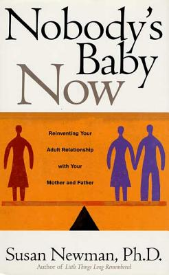Nobody's Baby Now: Reinventing Your Adult Relationship with Your Mother and Father - Newman, Susan, PhD