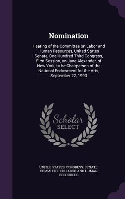 Nomination: Hearing of the Committee on Labor and Human Resources, United States Senate, One Hundred Third Congress, First Session, on Jane Alexander, of New York, to Be Chairperson of the National Endowment for the Arts, September 22, 1993 - United States Congress Senate Committ (Creator)