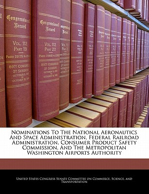 Nominations to the National Aeronautics and Space Administration, Federal Railroad Administration, Consumer Product Safety Commission, and the Metropolitan Washington Airports Authority - United States Congress Senate Committee (Creator)