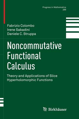 Noncommutative Functional Calculus: Theory and Applications of Slice Hyperholomorphic Functions - Colombo, Fabrizio, and Sabadini, Irene, and Struppa, Daniele Carlo