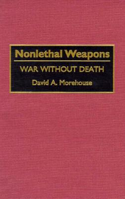 Nonlethal Weapons: War Without Death - Morehouse, David