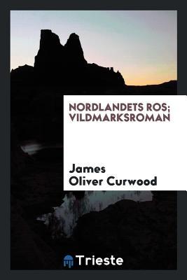 Nordlandets Ros; Vildmarksroman - Curwood, James Oliver
