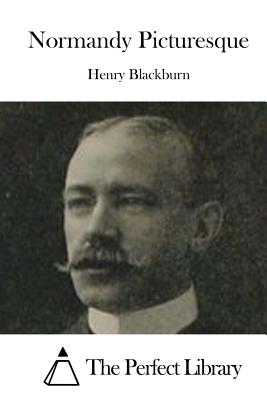 Normandy Picturesque - Blackburn, Henry, and The Perfect Library (Editor)