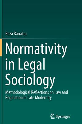 Normativity in Legal Sociology: Methodological Reflections on Law and Regulation in Late Modernity - Banakar, Reza