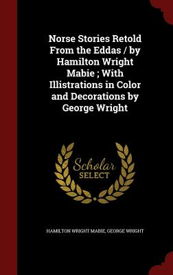 Norse Stories Retold from the Eddas / By Hamilton Wright Mabie; With Illistrations in Color and Decorations by George Wright - Mabie, Hamilton Wright