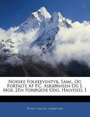Norske Folkeeventyr, Saml. Og Fortalte AF P.C. Asbjornsen Og J. Moe. 2en Forogede Udg. Halvdeel 1 - Asbjornsen, Peter Christen, and Asbj Rnsen, Peter Christen