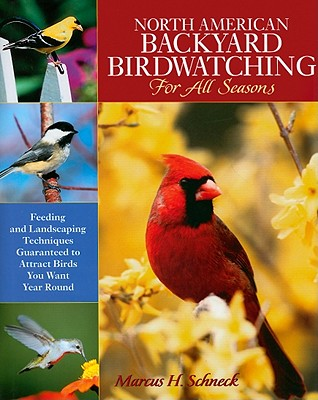 North American Backyard Birdwatching for All Seasons: Feeding and Landscaping Techniques Guaranteed to Attract Birds You Want Year Round - Schneck, Marcus