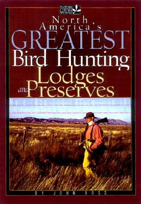 North America's Greatest Bird Hunting Lodges and Preserves: More Than 200 Hotspots in the United States and Canada - Ross, John, Sir