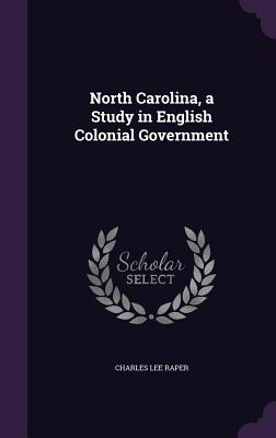 North Carolina, a Study in English Colonial Government - Raper, Charles Lee