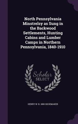 North Pennsylvania Minstrelsy as Sung in the Backwood Settlements, Hunting Cabins and Lumber Camps in Northern Pennsylvania, 1840-1910 - Shoemaker, Henry W B 1880