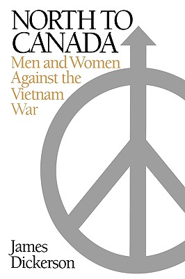 North to Canada: Men and Women Against the Vietnam War - Dickerson, James