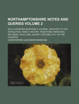 Northamptonshire Notes and Queries Volume 2; An Illustrated Quarterly Journal, Devoted to the Antiquities, Family History, Traditions, Parochial Records, Folk-Lore, Quaint Customs, Etc. of the Country - Markham, Christopher Alexander