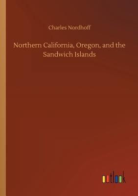 Northern California, Oregon, and the Sandwich Islands - Nordhoff, Charles