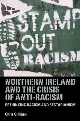 Northern Ireland and the Crisis of Anti-Racism: Rethinking Racism and Sectarianism - Gilligan, Chris