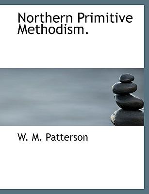 Northern Primitive Methodism. - Patterson, W M