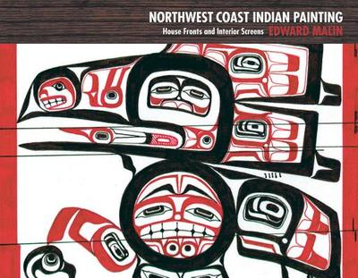 Northwest Coast Indian Painting: House Fronts and Interior Screens - Malin, Edward