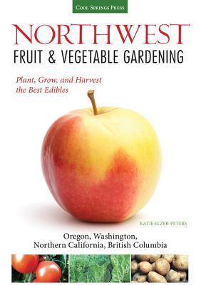 Northwest Fruit & Vegetable Gardening: Plant, Grow, and Harvest the Best Edibles: Oregon, Washington, Northern California, British Columbia - Elzer-Peters, Katie