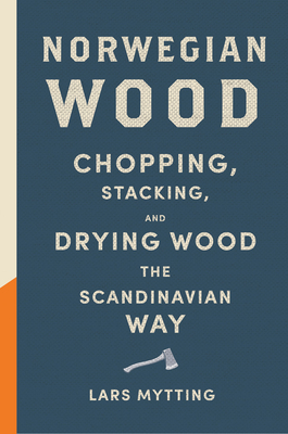 Norwegian Wood: Chopping, Stacking, and Drying Wood the Scandinavian Way - Mytting, Lars
