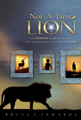 Not a Tame Lion: Unveil Narnia Through the Eyes of Lucy, Peter, and Other Characters Created by C. S. Lewis - Edwards, Bruce L