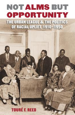 Not Alms But Opportunity: The Urban League and the Politics of Racial Uplift, 1910-1950 - Reed, Toure F