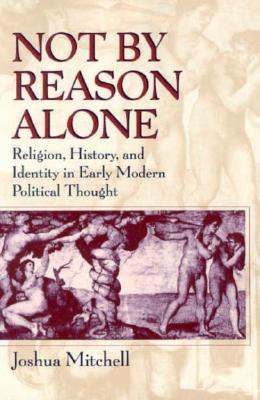 Not by Reason Alone: Religion, History, and Identity in Early Modern Political Thought - Mitchell, Joshua