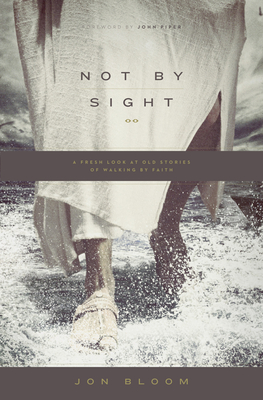 Not by Sight: A Fresh Look at Old Stories of Walking by Faith - Bloom, Jon, and Piper, John, Dr. (Foreword by)